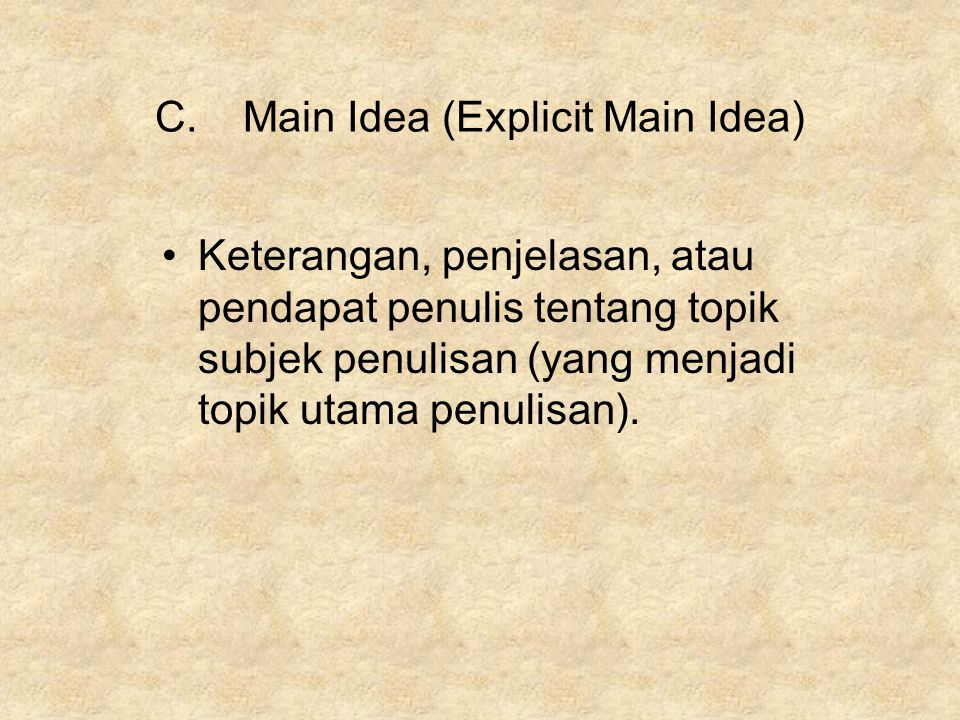 C.Main Idea (Explicit Main Idea) Keterangan, penjelasan, atau pendapat penulis tentang topik subjek penulisan (yang menjadi topik utama penulisan).