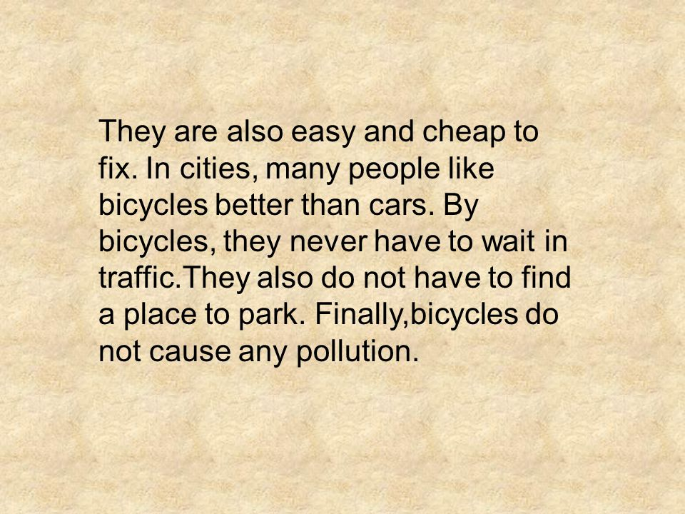 They are also easy and cheap to fix. In cities, many people like bicycles better than cars. By bicycles, they never have to wait in traffic.They also