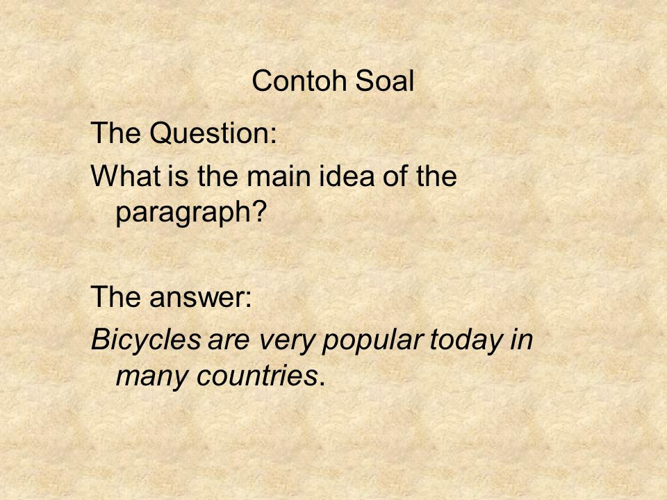 Contoh Soal The Question: What is the main idea of the paragraph? The answer: Bicycles are very popular today in many countries.