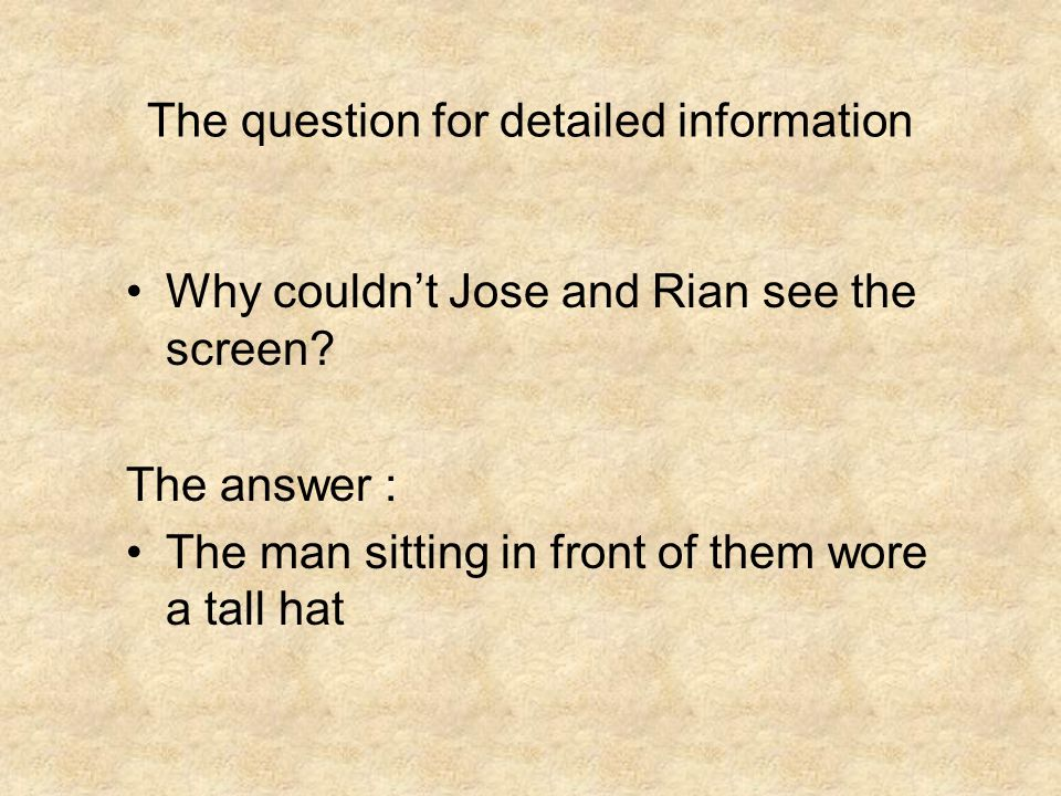 The question for detailed information Why couldn't Jose and Rian see the screen? The answer : The man sitting in front of them wore a tall hat