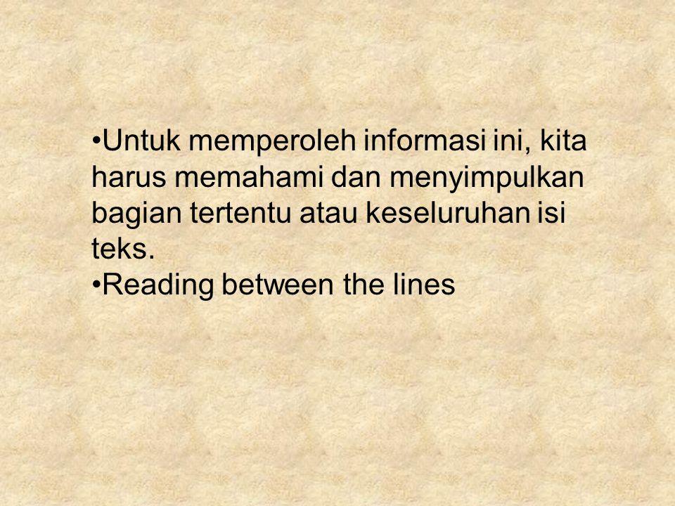 Untuk memperoleh informasi ini, kita harus memahami dan menyimpulkan bagian tertentu atau keseluruhan isi teks. Reading between the lines