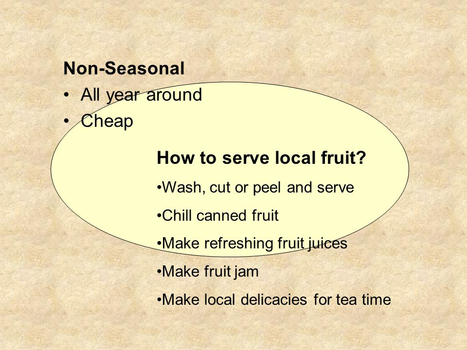 Non-Seasonal All year around Cheap How to serve local fruit? Wash, cut or peel and serve Chill canned fruit Make refreshing fruit juices Make fruit ja