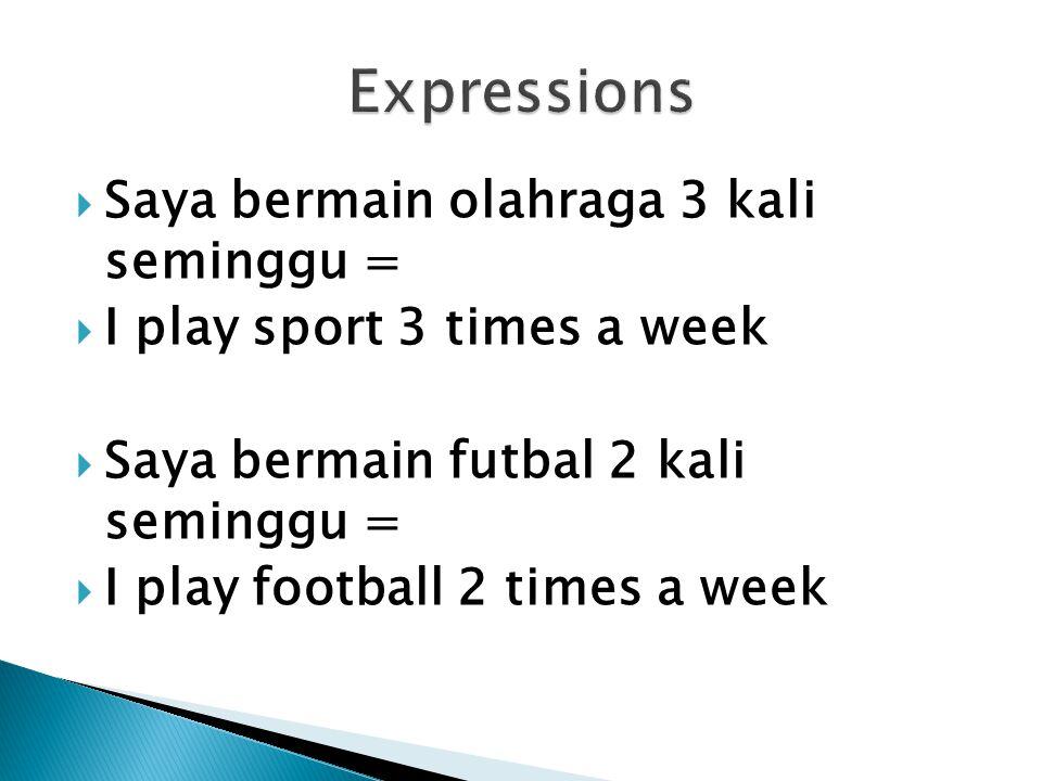  Saya bermain olahraga 3 kali seminggu =  I play sport 3 times a week  Saya bermain futbal 2 kali seminggu =  I play football 2 times a week