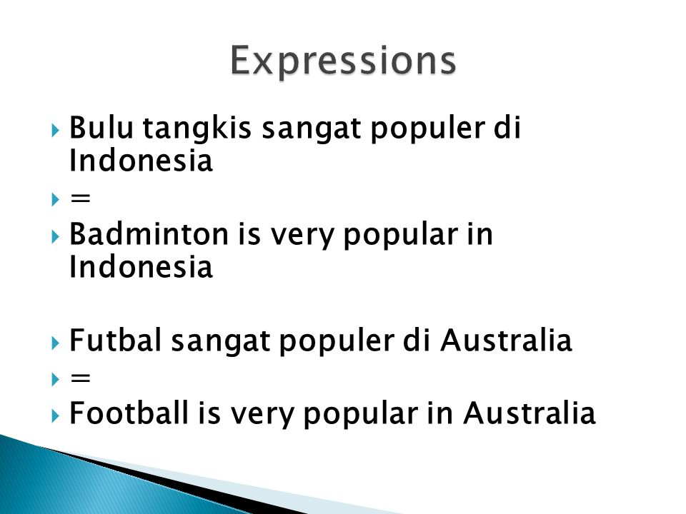  Bulu tangkis sangat populer di Indonesia  =  Badminton is very popular in Indonesia  Futbal sangat populer di Australia  =  Football is very popular in Australia