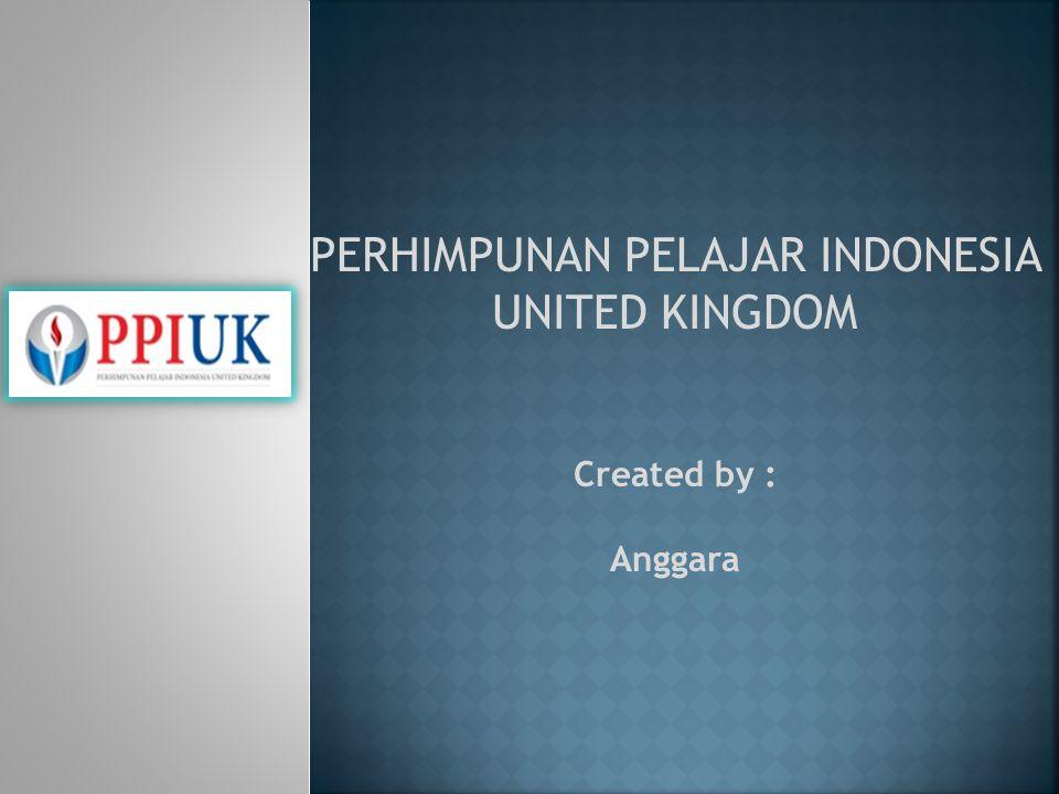 PERHIMPUNAN PELAJAR INDONESIA UNITED KINGDOM Created by : Anggara