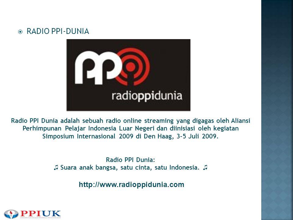  RADIO PPI-DUNIA http://www.radioppidunia.com Radio PPI Dunia adalah sebuah radio online streaming yang digagas oleh Aliansi Perhimpunan Pelajar Indonesia Luar Negeri dan diinisiasi oleh kegiatan Simposium Internasional 2009 di Den Haag, 3-5 Juli 2009.