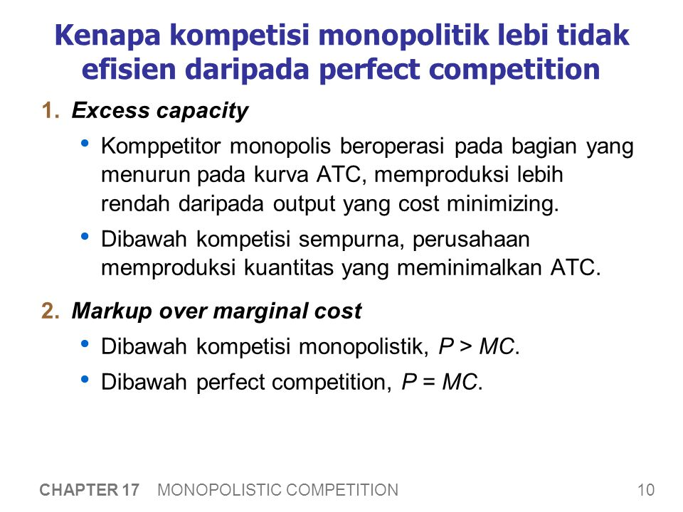 10 CHAPTER 17 MONOPOLISTIC COMPETITION Kenapa kompetisi monopolitik lebi tidak efisien daripada perfect competition 1.Excess capacity Komppetitor monopolis beroperasi pada bagian yang menurun pada kurva ATC, memproduksi lebih rendah daripada output yang cost minimizing.