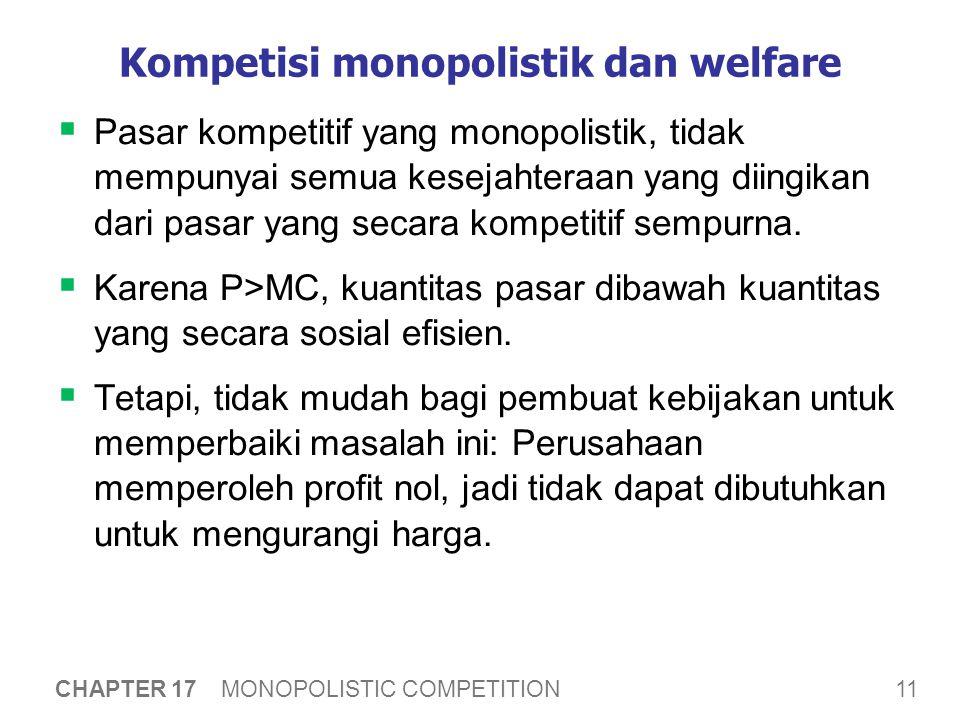 11 CHAPTER 17 MONOPOLISTIC COMPETITION Kompetisi monopolistik dan welfare  Pasar kompetitif yang monopolistik, tidak mempunyai semua kesejahteraan yang diingikan dari pasar yang secara kompetitif sempurna.