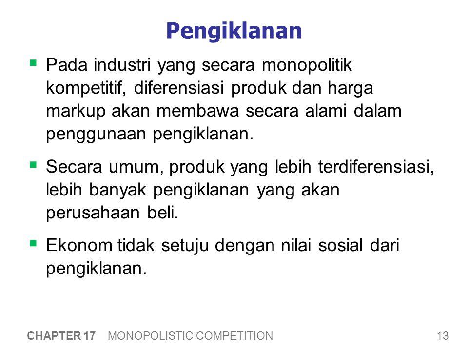 13 CHAPTER 17 MONOPOLISTIC COMPETITION Pengiklanan  Pada industri yang secara monopolitik kompetitif, diferensiasi produk dan harga markup akan membawa secara alami dalam penggunaan pengiklanan.
