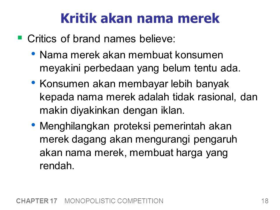 18 CHAPTER 17 MONOPOLISTIC COMPETITION Kritik akan nama merek  Critics of brand names believe: Nama merek akan membuat konsumen meyakini perbedaan yang belum tentu ada.