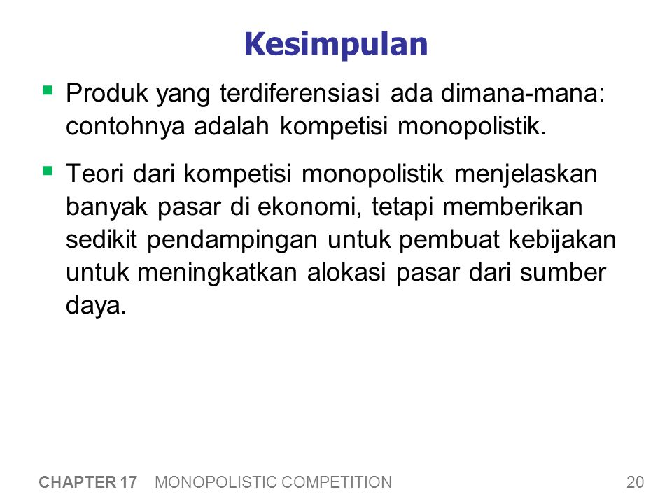 20 CHAPTER 17 MONOPOLISTIC COMPETITION Kesimpulan  Produk yang terdiferensiasi ada dimana-mana: contohnya adalah kompetisi monopolistik.