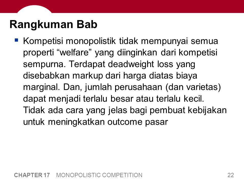 22 CHAPTER 17 MONOPOLISTIC COMPETITION Rangkuman Bab  Kompetisi monopolistik tidak mempunyai semua properti welfare yang diinginkan dari kompetisi sempurna.