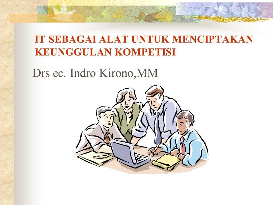 IT SEBAGAI ALAT UNTUK MENCIPTAKAN KEUNGGULAN KOMPETISI Drs ec. Indro Kirono,MM
