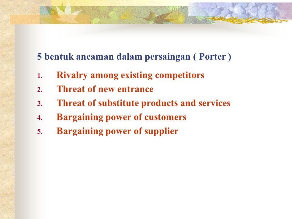 5 bentuk ancaman dalam persaingan ( Porter ) 1. Rivalry among existing competitors 2. Threat of new entrance 3. Threat of substitute products and serv