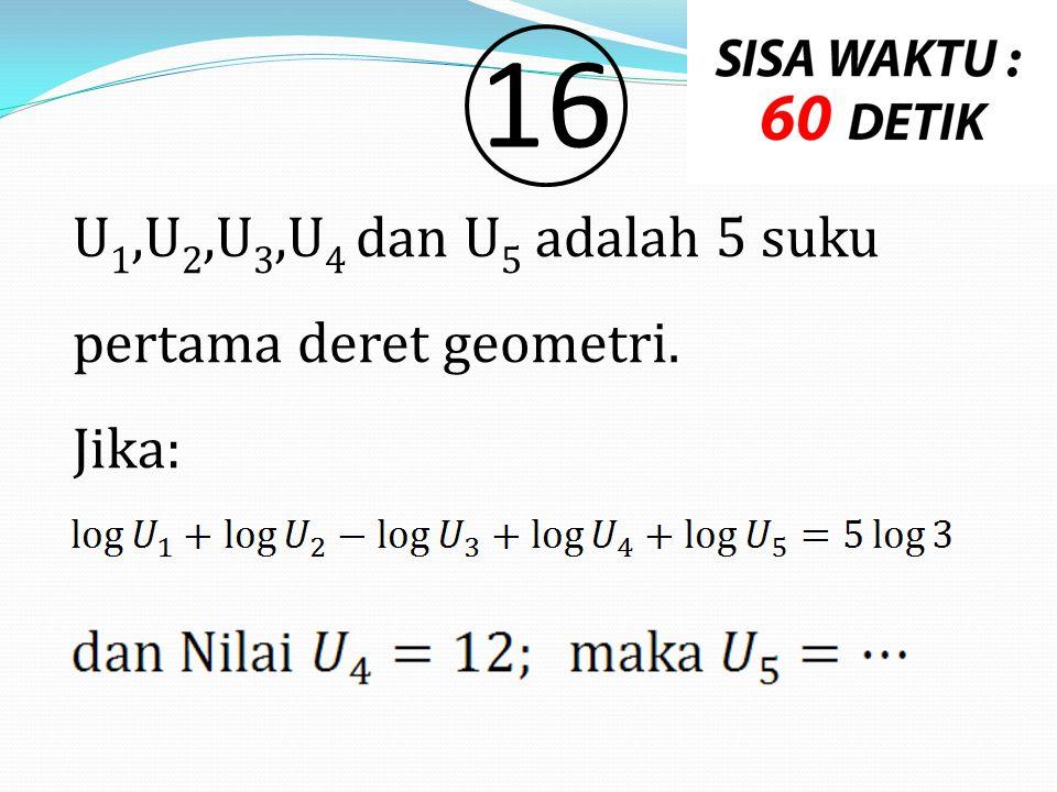 U 1,U 2,U 3,U 4 dan U 5 adalah 5 suku pertama deret geometri. Jika: 1616