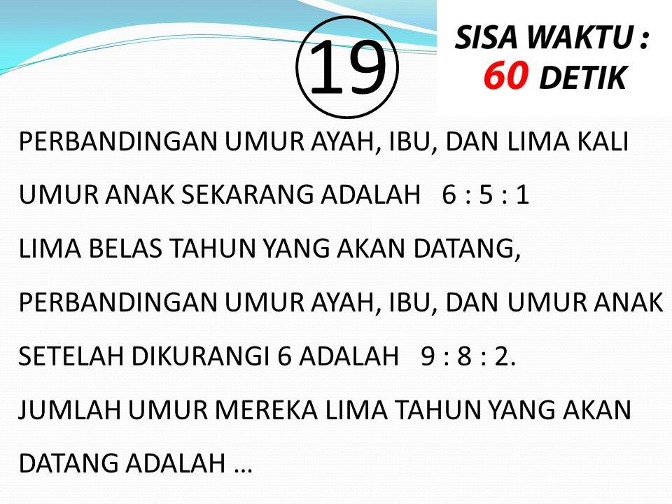 19 PERBANDINGAN UMUR AYAH, IBU, DAN LIMA KALI UMUR ANAK SEKARANG ADALAH 6 : 5 : 1 LIMA BELAS TAHUN YANG AKAN DATANG, PERBANDINGAN UMUR AYAH, IBU, DAN