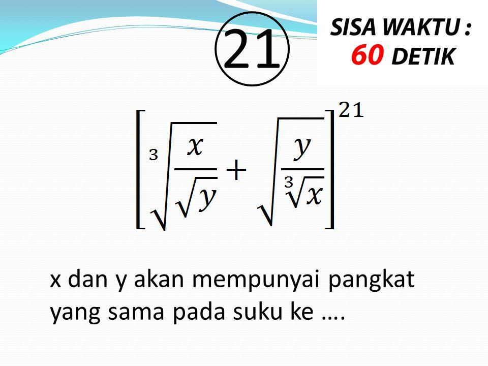 x dan y akan mempunyai pangkat yang sama pada suku ke …. 2121