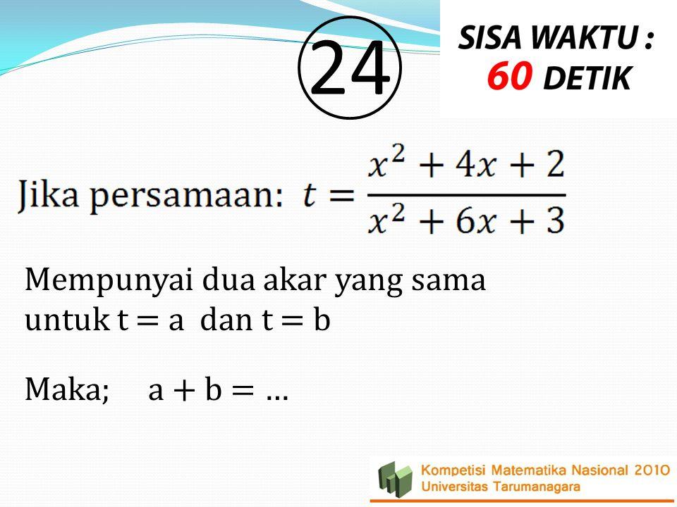 2424 Mempunyai dua akar yang sama untuk t = a dan t = b Maka; a + b = …