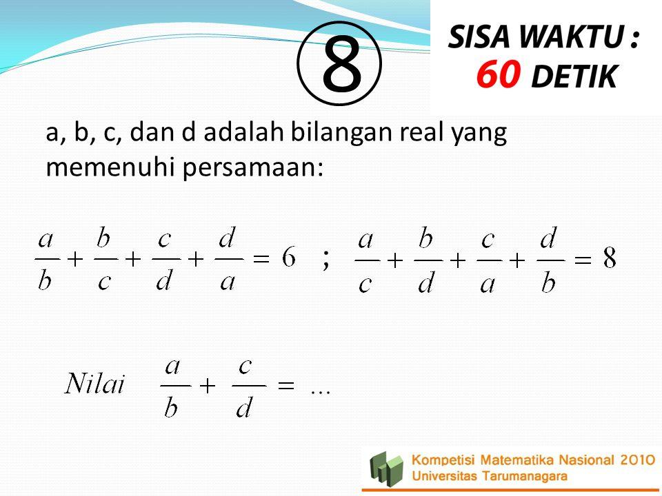 a, b, c, dan d adalah bilangan real yang memenuhi persamaan: 8 ;