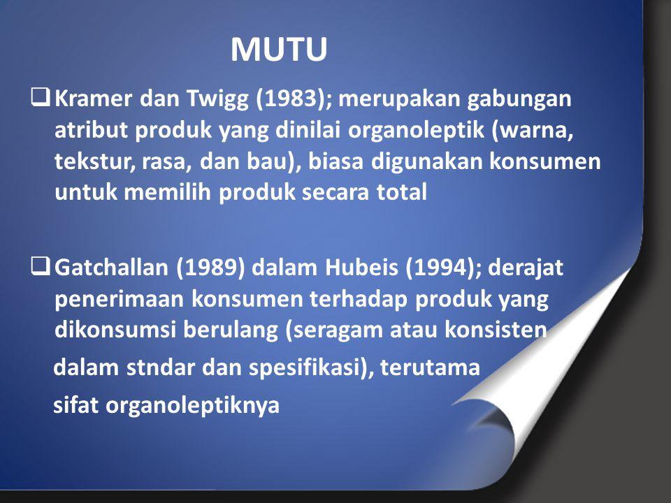  Kramer dan Twigg (1983); merupakan gabungan atribut produk yang dinilai organoleptik (warna, tekstur, rasa, dan bau), biasa digunakan konsumen untuk memilih produk secara total  Gatchallan (1989) dalam Hubeis (1994); derajat penerimaan konsumen terhadap produk yang dikonsumsi berulang (seragam atau konsisten dalam stndar dan spesifikasi), terutama sifat organoleptiknya MUTU