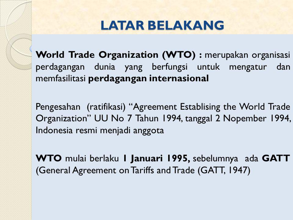 LATAR BELAKANG World Trade Organization (WTO) : merupakan organisasi perdagangan dunia yang berfungsi untuk mengatur dan memfasilitasi perdagangan internasional Pengesahan (ratifikasi) Agreement Establising the World Trade Organization UU No 7 Tahun 1994, tanggal 2 Nopember 1994, Indonesia resmi menjadi anggota WTO mulai berlaku 1 Januari 1995, sebelumnya ada GATT (General Agreement on Tariffs and Trade (GATT, 1947)