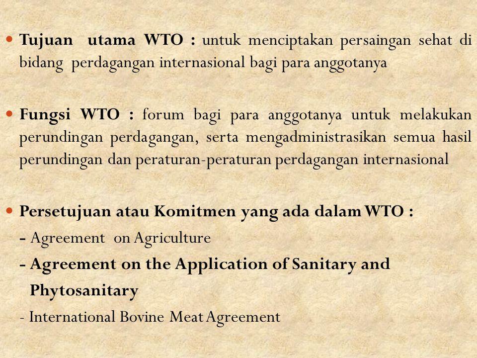 Tujuan utama WTO : untuk menciptakan persaingan sehat di bidang perdagangan internasional bagi para anggotanya Fungsi WTO : forum bagi para anggotanya untuk melakukan perundingan perdagangan, serta mengadministrasikan semua hasil perundingan dan peraturan-peraturan perdagangan internasional Persetujuan atau Komitmen yang ada dalam WTO : - Agreement on Agriculture - Agreement on the Application of Sanitary and Phytosanitary - International Bovine Meat Agreement