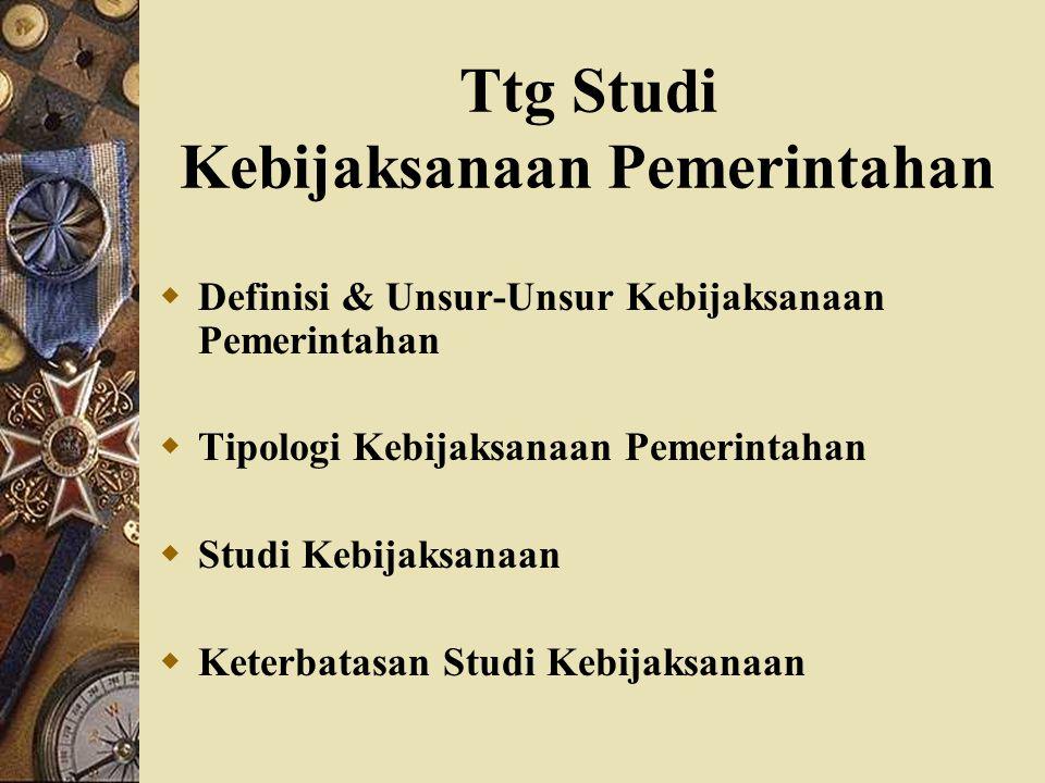 Ttg Studi Kebijaksanaan Pemerintahan  Definisi & Unsur-Unsur Kebijaksanaan Pemerintahan  Tipologi Kebijaksanaan Pemerintahan  Studi Kebijaksanaan 