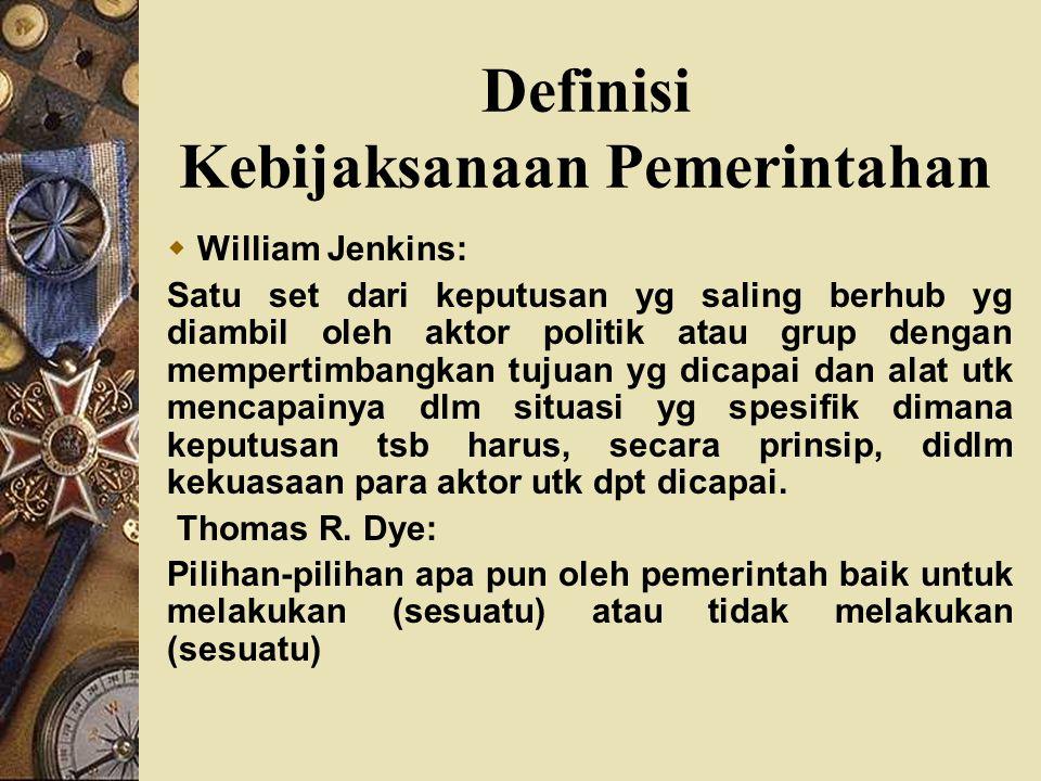 Definisi Kebijaksanaan Pemerintahan  William Jenkins: Satu set dari keputusan yg saling berhub yg diambil oleh aktor politik atau grup dengan mempert