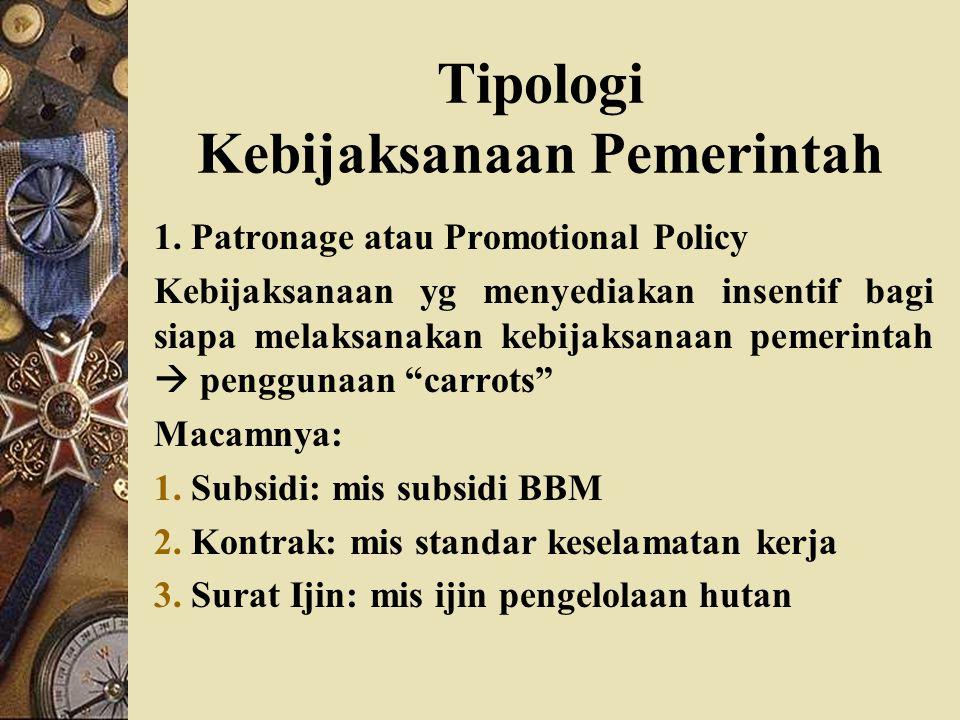 Tipologi Kebijaksanaan Pemerintah 1. Patronage atau Promotional Policy Kebijaksanaan yg menyediakan insentif bagi siapa melaksanakan kebijaksanaan pem