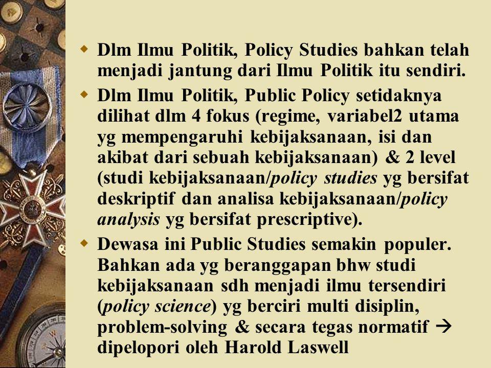  Dlm Ilmu Politik, Policy Studies bahkan telah menjadi jantung dari Ilmu Politik itu sendiri.  Dlm Ilmu Politik, Public Policy setidaknya dilihat dl