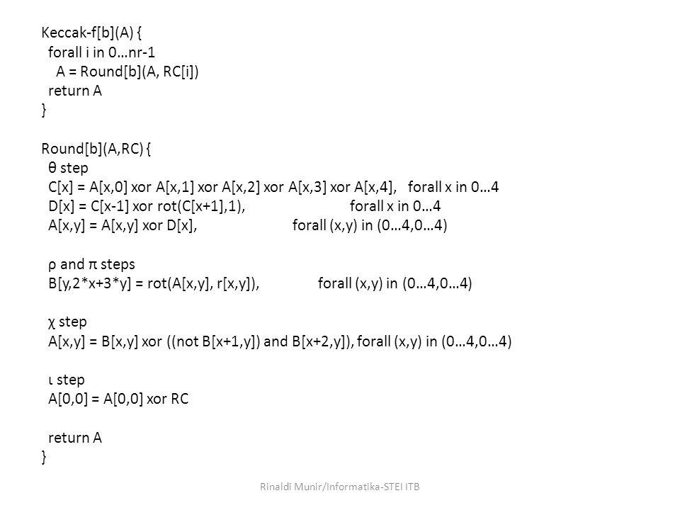 Keccak-f[b](A) { forall i in 0…nr-1 A = Round[b](A, RC[i]) return A } Round[b](A,RC) { θ step C[x] = A[x,0] xor A[x,1] xor A[x,2] xor A[x,3] xor A[x,4], forall x in 0…4 D[x] = C[x-1] xor rot(C[x+1],1), forall x in 0…4 A[x,y] = A[x,y] xor D[x], forall (x,y) in (0…4,0…4) ρ and π steps B[y,2*x+3*y] = rot(A[x,y], r[x,y]), forall (x,y) in (0…4,0…4) χ step A[x,y] = B[x,y] xor ((not B[x+1,y]) and B[x+2,y]), forall (x,y) in (0…4,0…4) ι step A[0,0] = A[0,0] xor RC return A } Rinaldi Munir/Informatika-STEI ITB