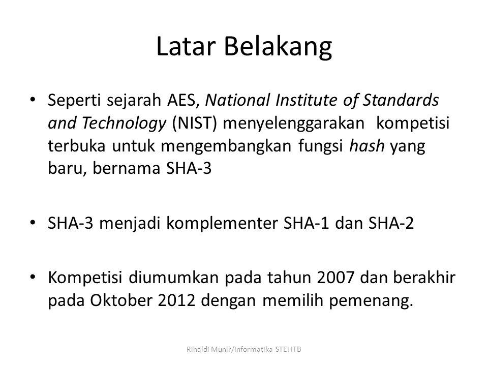 Latar Belakang Seperti sejarah AES, National Institute of Standards and Technology (NIST) menyelenggarakan kompetisi terbuka untuk mengembangkan fungsi hash yang baru, bernama SHA-3 SHA-3 menjadi komplementer SHA-1 dan SHA-2 Kompetisi diumumkan pada tahun 2007 dan berakhir pada Oktober 2012 dengan memilih pemenang.
