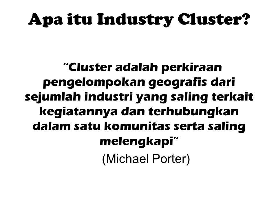 """Apa itu Industry Cluster? """"Cluster adalah perkiraan pengelompokan geografis dari sejumlah industri yang saling terkait kegiatannya dan terhubungkan da"""