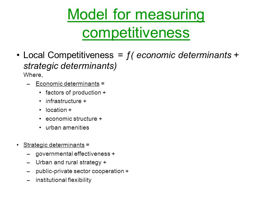 Model for measuring competitiveness Local Competitiveness = ƒ( economic determinants + strategic determinants) Where, – Economic determinants = factor