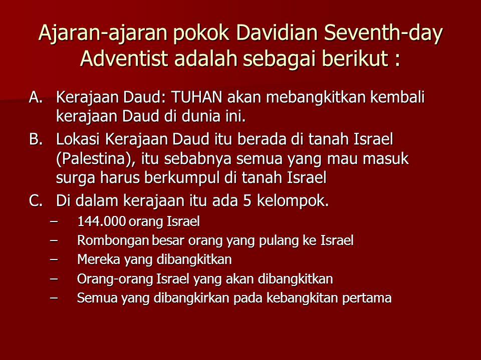 Ajaran-ajaran pokok Davidian Seventh-day Adventist adalah sebagai berikut : A.Kerajaan Daud: TUHAN akan mebangkitkan kembali kerajaan Daud di dunia ini.