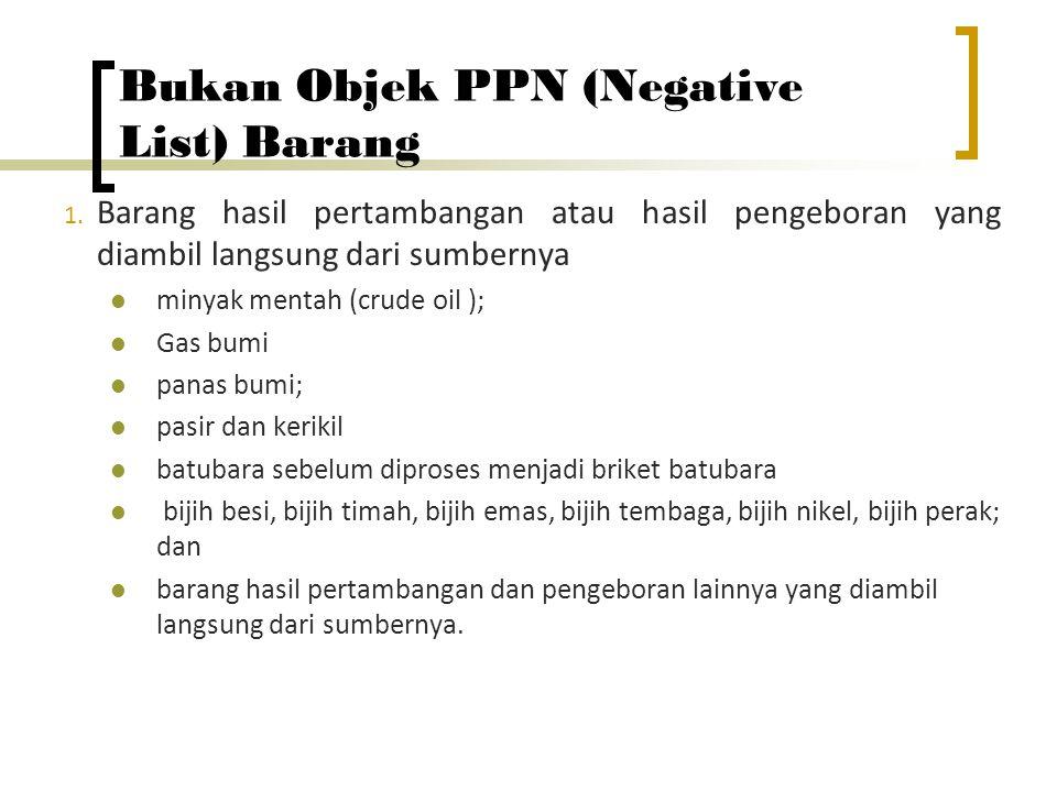 Bukan Objek PPN (Negative List) Barang 1. Barang hasil pertambangan atau hasil pengeboran yang diambil langsung dari sumbernya minyak mentah (crude oi