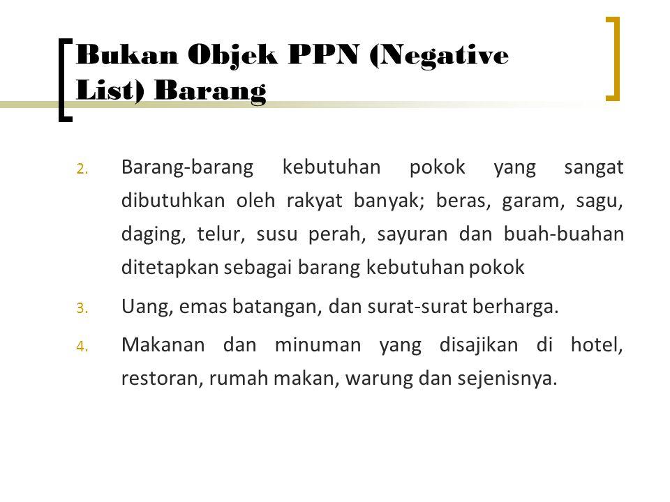 Bukan Objek PPN (Negative List) Barang 2. Barang-barang kebutuhan pokok yang sangat dibutuhkan oleh rakyat banyak; beras, garam, sagu, daging, telur,