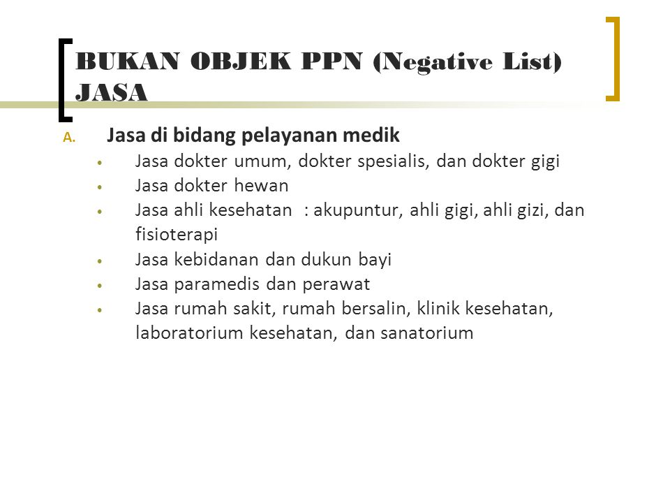 BUKAN OBJEK PPN (Negative List) JASA A. Jasa di bidang pelayanan medik Jasa dokter umum, dokter spesialis, dan dokter gigi Jasa dokter hewan Jasa ahli