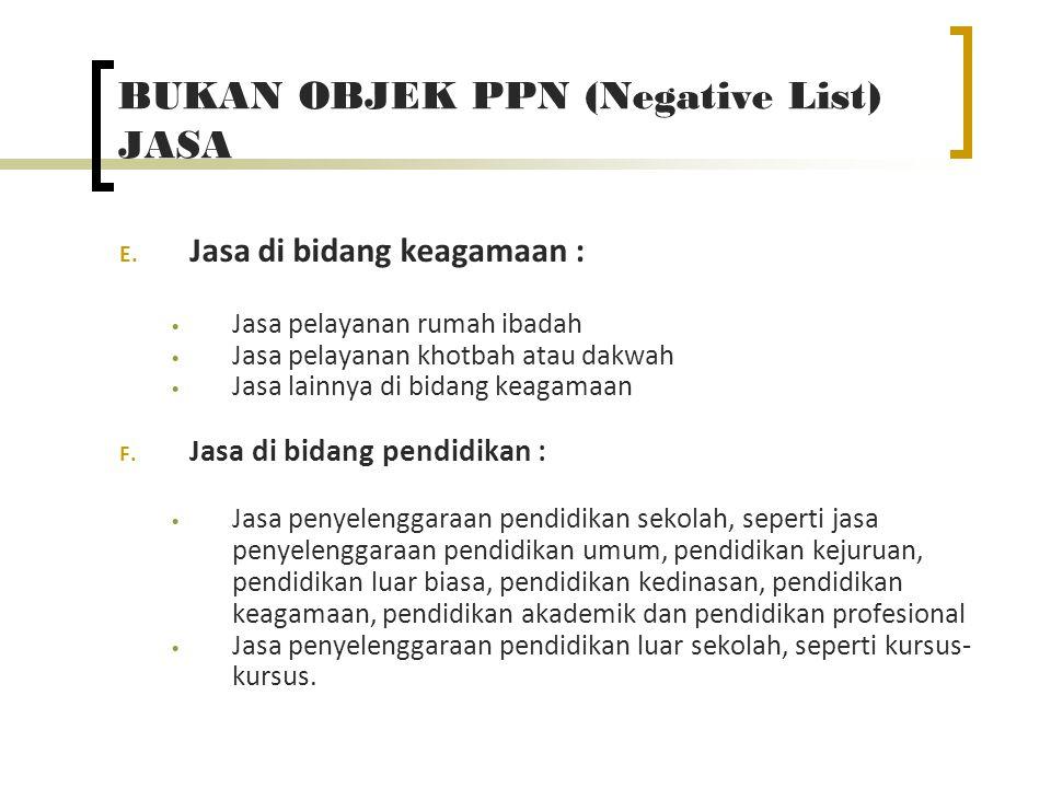 BUKAN OBJEK PPN (Negative List) JASA E. Jasa di bidang keagamaan : Jasa pelayanan rumah ibadah Jasa pelayanan khotbah atau dakwah Jasa lainnya di bida