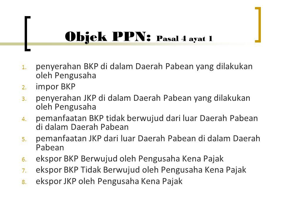 Objek PPN : Pasal 4 ayat 1 1. penyerahan BKP di dalam Daerah Pabean yang dilakukan oleh Pengusaha 2. impor BKP 3. penyerahan JKP di dalam Daerah Pabea