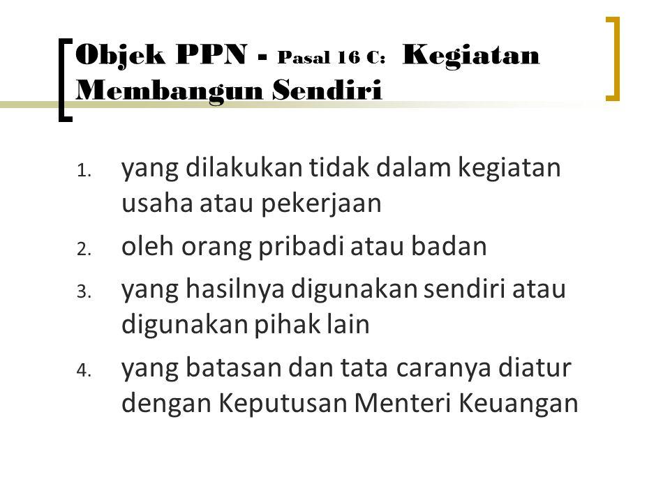 Objek PPN - Pasal 16 C: Kegiatan Membangun Sendiri 1. yang dilakukan tidak dalam kegiatan usaha atau pekerjaan 2. oleh orang pribadi atau badan 3. yan