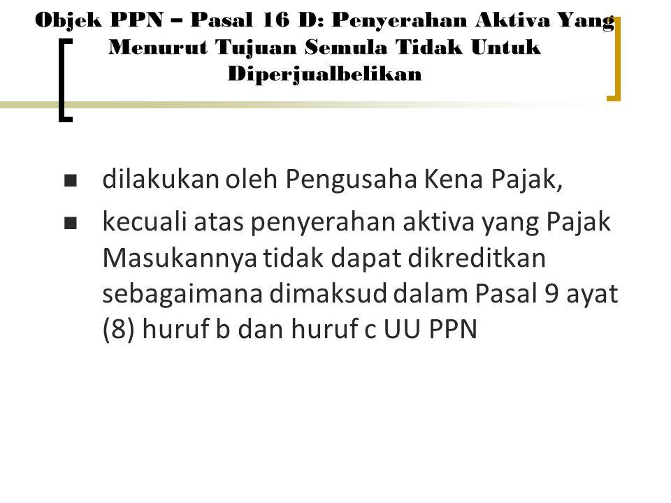 Objek PPN – Pasal 16 D: Penyerahan Aktiva Yang Menurut Tujuan Semula Tidak Untuk Diperjualbelikan dilakukan oleh Pengusaha Kena Pajak, kecuali atas pe