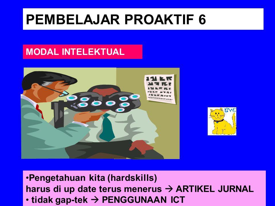 PEMBELAJAR PROAKTIF 6 MODAL INTELEKTUAL Pengetahuan kita (hardskills) harus di up date terus menerus  ARTIKEL JURNAL tidak gap-tek  PENGGUNAAN ICT