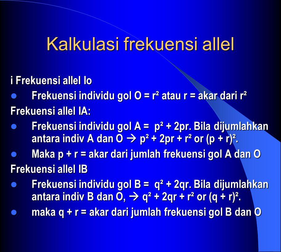 Kalkulasi frekuensi allel i Frekuensi allel Io Frekuensi individu gol O = r² atau r = akar dari r² Frekuensi individu gol O = r² atau r = akar dari r² Frekuensi allel IA: Frekuensi individu gol A = p² + 2pr.