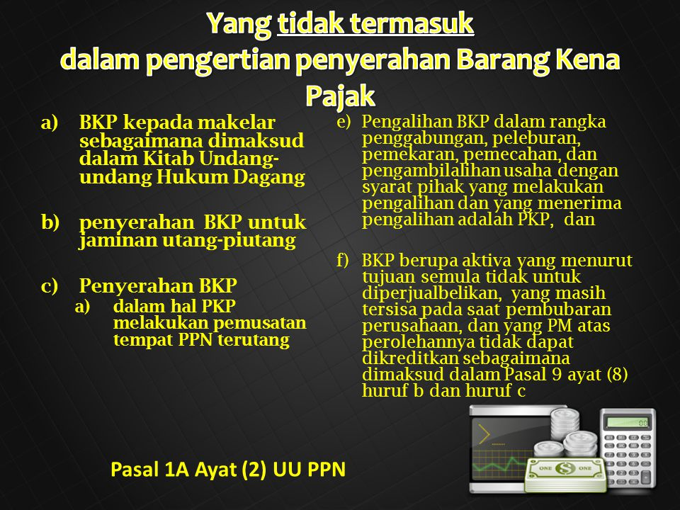a)BKP kepada makelar sebagaimana dimaksud dalam Kitab Undang- undang Hukum Dagang b)penyerahan BKP untuk jaminan utang-piutang c)Penyerahan BKP a)dalam hal PKP melakukan pemusatan tempat PPN terutang e)Pengalihan BKP dalam rangka penggabungan, peleburan, pemekaran, pemecahan, dan pengambilalihan usaha dengan syarat pihak yang melakukan pengalihan dan yang menerima pengalihan adalah PKP, dan f)BKP berupa aktiva yang menurut tujuan semula tidak untuk diperjualbelikan, yang masih tersisa pada saat pembubaran perusahaan, dan yang PM atas perolehannya tidak dapat dikreditkan sebagaimana dimaksud dalam Pasal 9 ayat (8) huruf b dan huruf c Pasal 1A Ayat (2) UU PPN