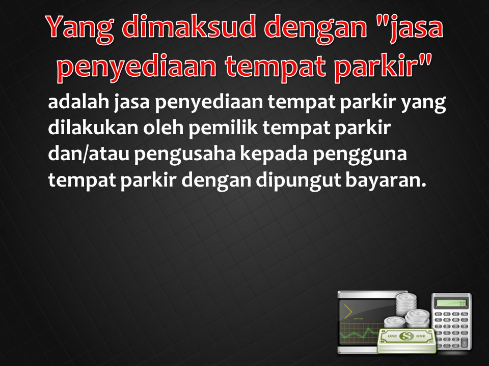 adalah jasa penyediaan tempat parkir yang dilakukan oleh pemilik tempat parkir dan/atau pengusaha kepada pengguna tempat parkir dengan dipungut bayaran.