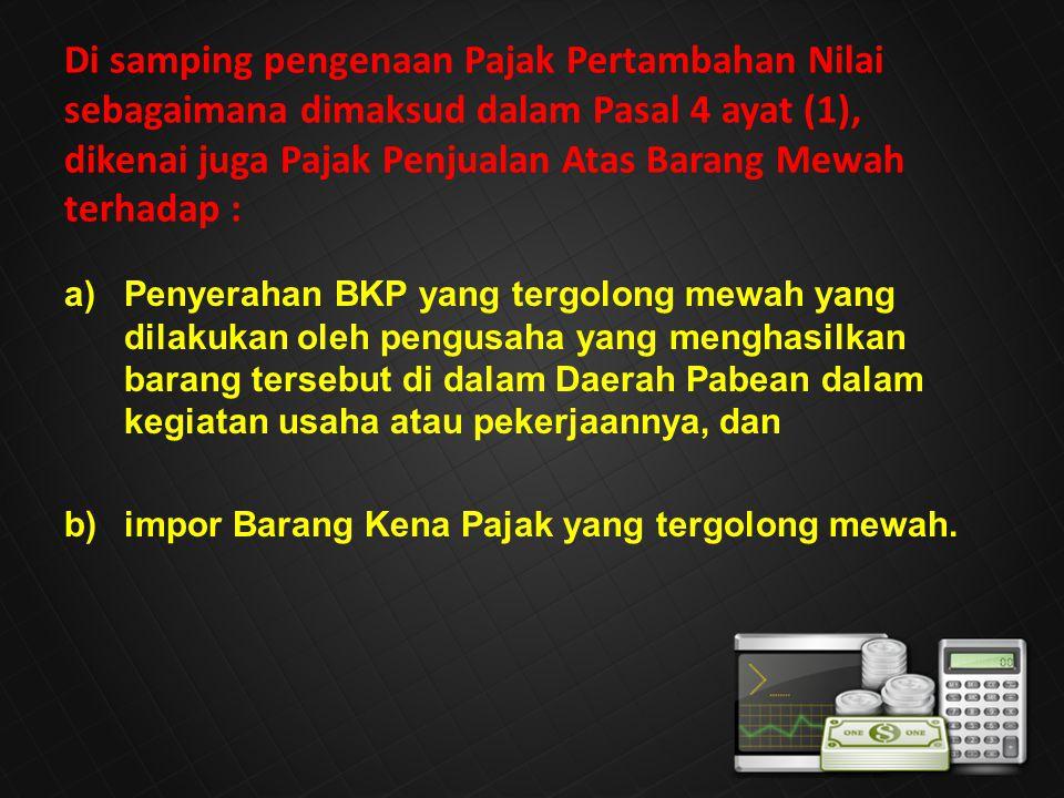 a)Penyerahan BKP yang tergolong mewah yang dilakukan oleh pengusaha yang menghasilkan barang tersebut di dalam Daerah Pabean dalam kegiatan usaha atau pekerjaannya, dan b)impor Barang Kena Pajak yang tergolong mewah.