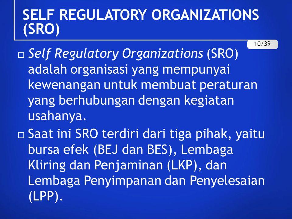 SELF REGULATORY ORGANIZATIONS (SRO)  Self Regulatory Organizations (SRO) adalah organisasi yang mempunyai kewenangan untuk membuat peraturan yang ber
