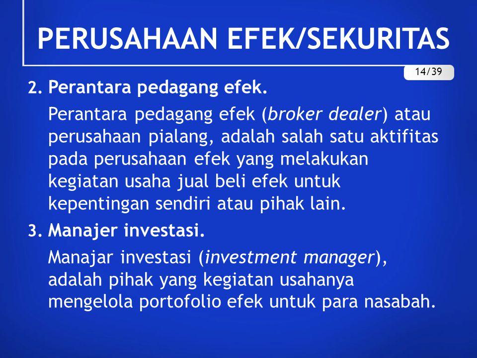 2. Perantara pedagang efek. Perantara pedagang efek (broker dealer) atau perusahaan pialang, adalah salah satu aktifitas pada perusahaan efek yang mel