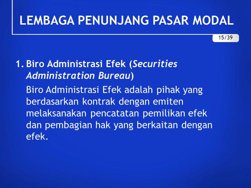 LEMBAGA PENUNJANG PASAR MODAL 1.Biro Administrasi Efek (Securities Administration Bureau) Biro Administrasi Efek adalah pihak yang berdasarkan kontrak